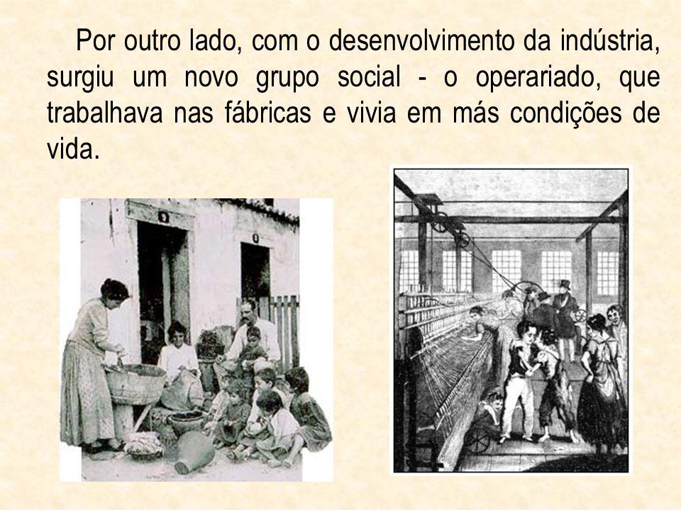 Por outro lado, com o desenvolvimento da indústria, surgiu um novo grupo social - o operariado, que trabalhava nas fábricas e vivia em más condições d