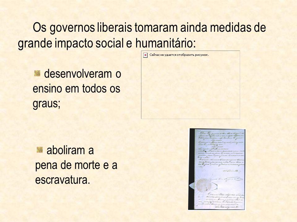 Os governos liberais tomaram ainda medidas de grande impacto social e humanitário: desenvolveram o ensino em todos os graus; aboliram a pena de morte