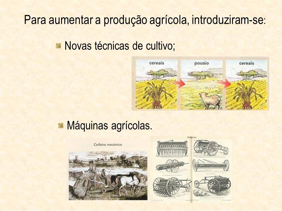 Para aumentar a produção agrícola, introduziram-se : Novas técnicas de cultivo; Máquinas agrícolas.