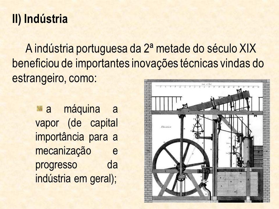 II) Indústria A indústria portuguesa da 2ª metade do século XIX beneficiou de importantes inovações técnicas vindas do estrangeiro, como: a máquina a