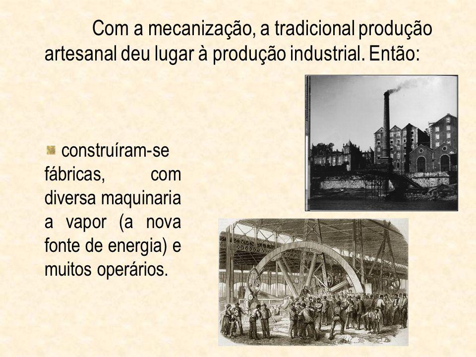 Com a mecanização, a tradicional produção artesanal deu lugar à produção industrial. Então: construíram-se fábricas, com diversa maquinaria a vapor (a