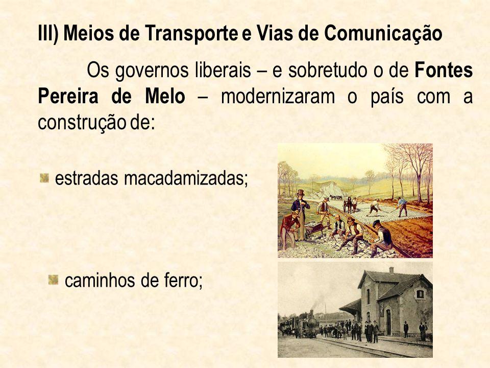 Os governos liberais – e sobretudo o de Fontes Pereira de Melo – modernizaram o país com a construção de: III) Meios de Transporte e Vias de Comunicaç