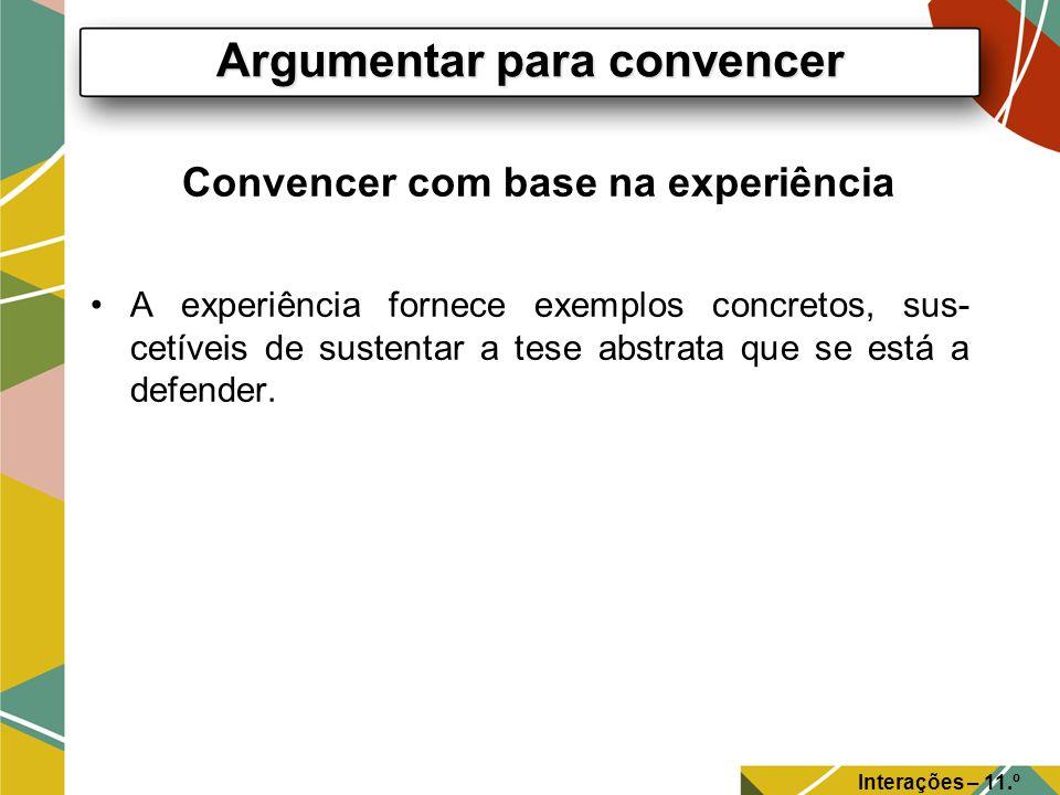 Convencer com base na experiência A experiência fornece exemplos concretos, sus- cetíveis de sustentar a tese abstrata que se está a defender. Argumen