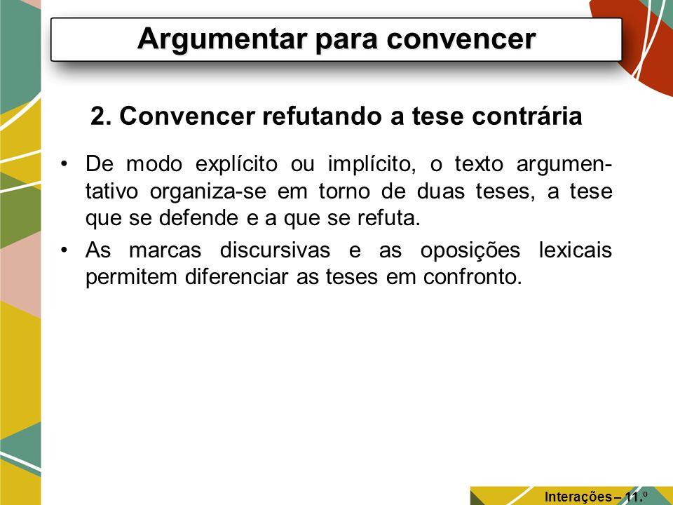 2. Convencer refutando a tese contrária De modo explícito ou implícito, o texto argumen- tativo organiza-se em torno de duas teses, a tese que se defe