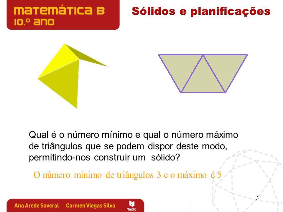 3 Qual é o número mínimo e qual o número máximo de triângulos que se podem dispor deste modo, permitindo-nos construir um sólido? O número mínimo de t