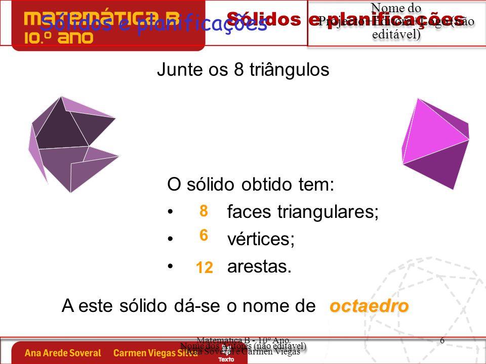 Matemática B - 10º Ano Ana Soveral e Carmen Viegas 7 Sólidos e planificações Nome do Projecto+Editora+Logo (não editável) Junte 20 triângulos O sólido obtido tem: faces triangulares; vértices; arestas.