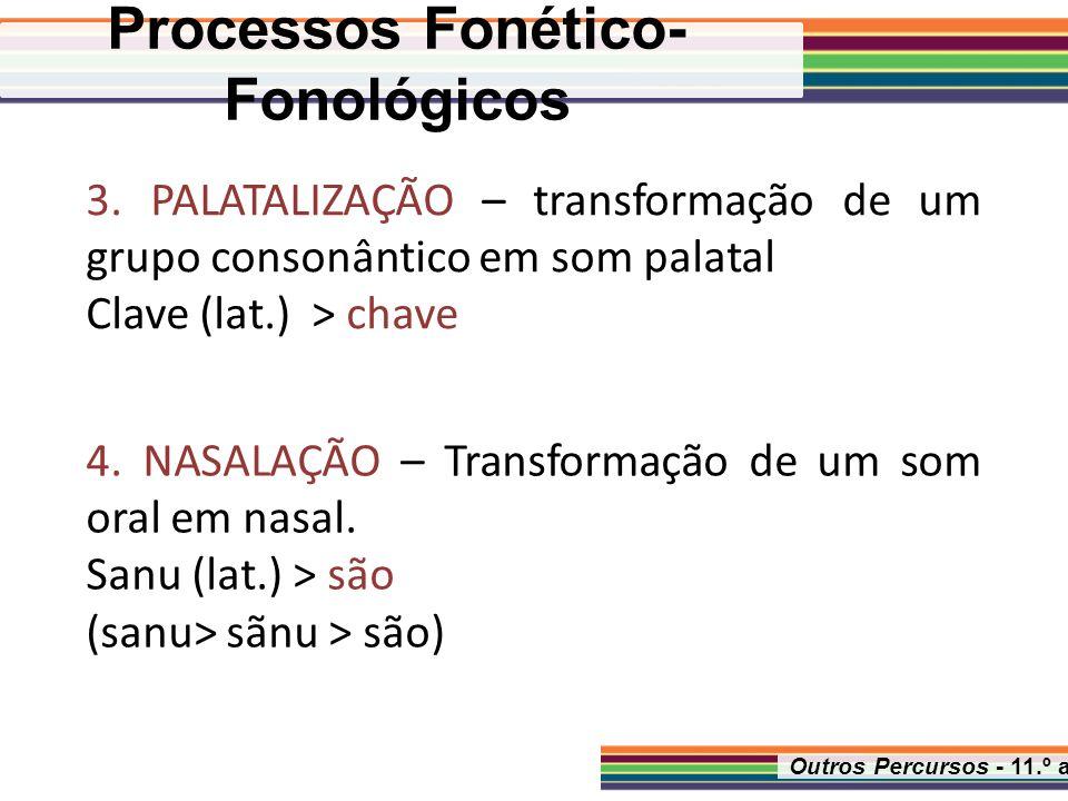 Outros Percursos - 11.º ano 4. NASALAÇÃO – Transformação de um som oral em nasal. Sanu (lat.) > são (sanu> sãnu > são) 3. PALATALIZAÇÃO – transformaçã