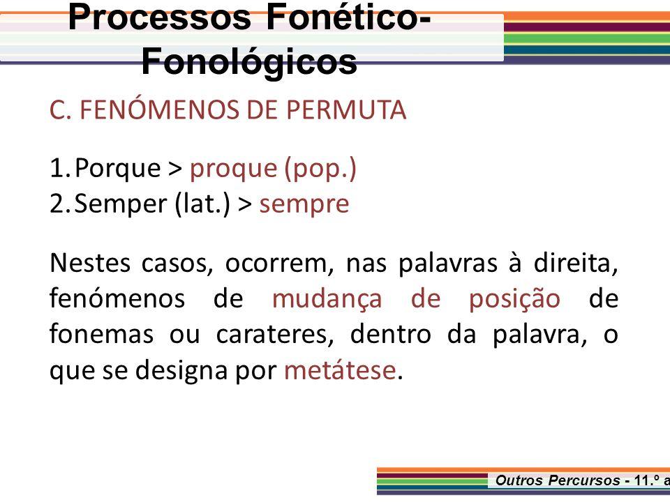 Outros Percursos - 11.º ano C. FENÓMENOS DE PERMUTA 1.Porque > proque (pop.) 2.Semper (lat.) > sempre Nestes casos, ocorrem, nas palavras à direita, f