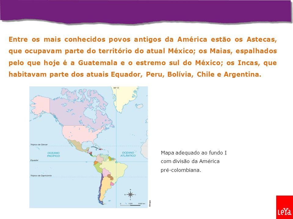 Entre os mais conhecidos povos antigos da América estão os Astecas, que ocupavam parte do território do atual México; os Maias, espalhados pelo que hoje é a Guatemala e o estremo sul do México; os Incas, que habitavam parte dos atuais Equador, Peru, Bolívia, Chile e Argentina.