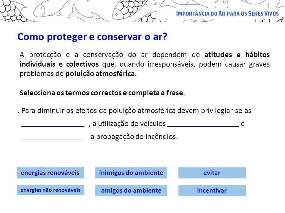 Como proteger e conservar o ar? Selecciona os termos correctos e completa a frase.. Para diminuir os efeitos da poluição atmosférica devem privilegiar