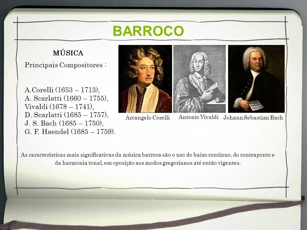BARROCO Principais Compositores : A.Corelli (1653 – 1713), A. Scarlatti (1660 – 1755), Vivaldi (1678 – 1741), D. Scarlatti (1685 – 1757), J. S. Bach (
