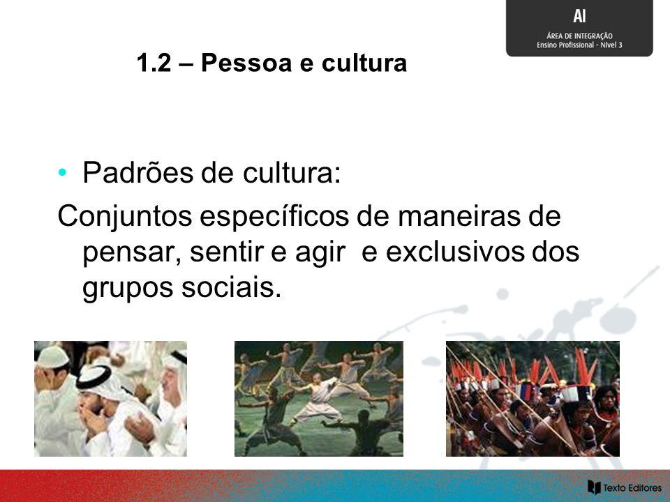 SOCIALIZAÇÃO E CULTURA Padrões de cultura: Conjuntos específicos de maneiras de pensar, sentir e agir e exclusivos dos grupos sociais. 1.2 – Pessoa e