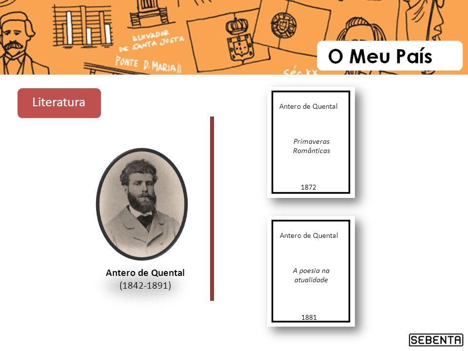 Antero de Quental (1842-1891) Antero de Quental Primaveras Românticas 1872 Antero de Quental A poesia na atualidade 1881 Literatura