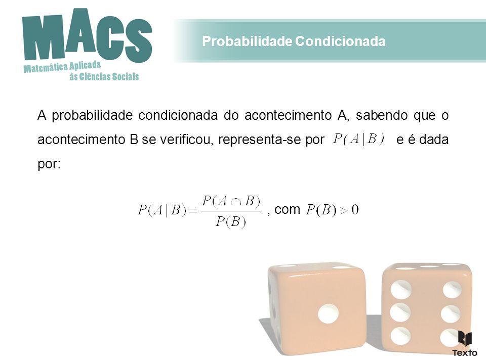 Probabilidade Condicionada A probabilidade condicionada do acontecimento A, sabendo que o acontecimento B se verificou, representa-se por e é dada por