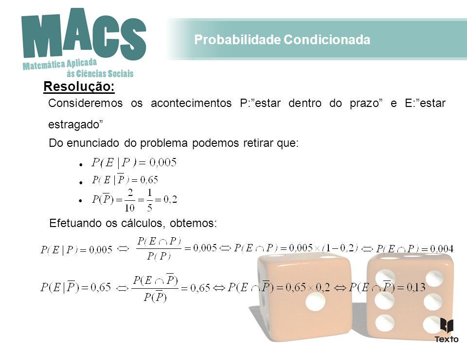 Probabilidade Condicionada Continuação da resolução: Com os resultados encontrados podemos construir uma tabela para sistematizar os resultados: Através da análise da tabela, podemos concluir que a probabilidade de o iogurte estar estragado é 0,134.