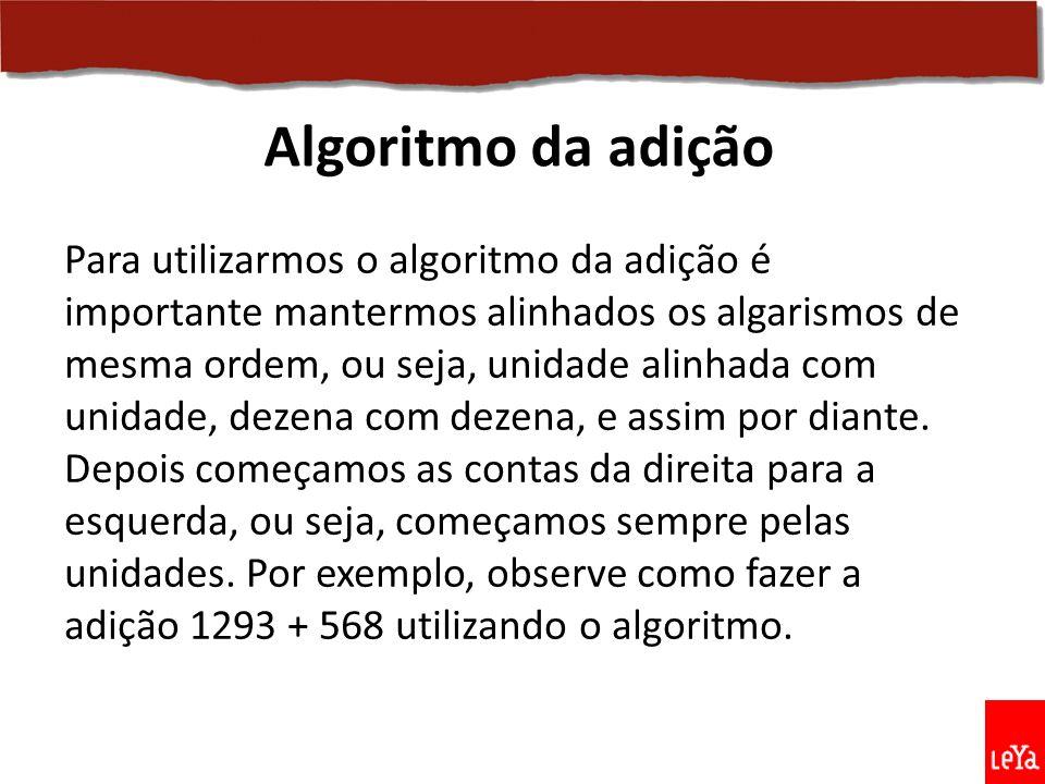 Para utilizarmos o algoritmo da adição é importante mantermos alinhados os algarismos de mesma ordem, ou seja, unidade alinhada com unidade, dezena co