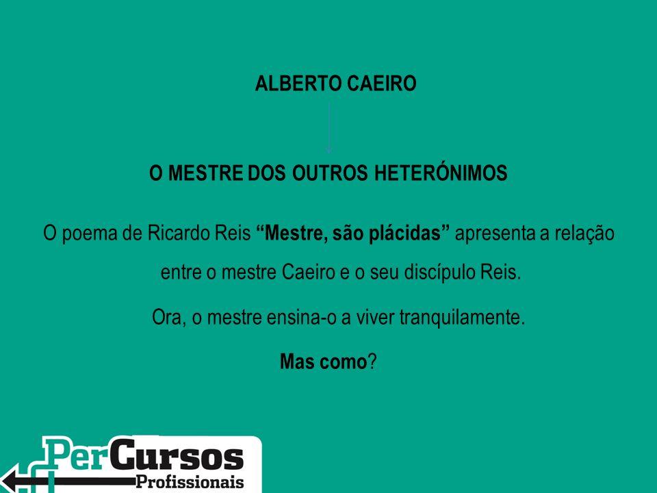 ALBERTO CAEIRO O MESTRE DOS OUTROS HETERÓNIMOS O poema de Ricardo ReisMestre, são plácidas apresenta a relação entre o mestre Caeiro e o seu discípulo