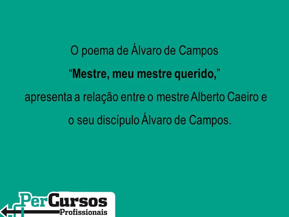 O poema de Álvaro de Campos Mestre, meu mestre querido, apresenta a relação entre o mestre Alberto Caeiro e o seu discípulo Álvaro de Campos.