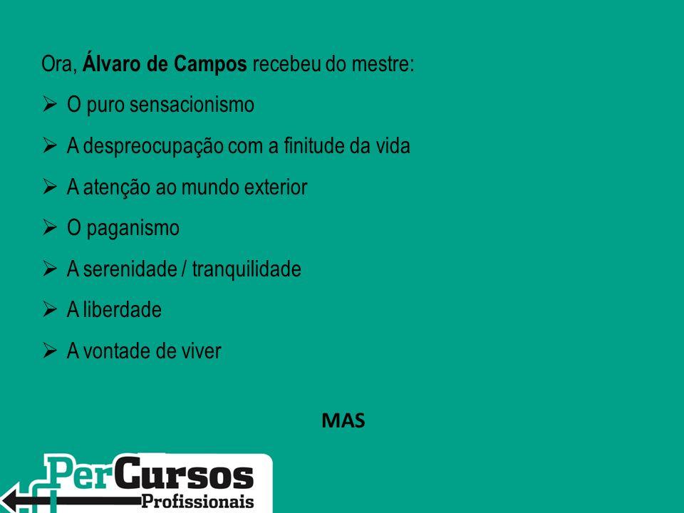 Ora, Álvaro de Campos recebeu do mestre: O puro sensacionismo A despreocupação com a finitude da vida A atenção ao mundo exterior O paganismo A sereni