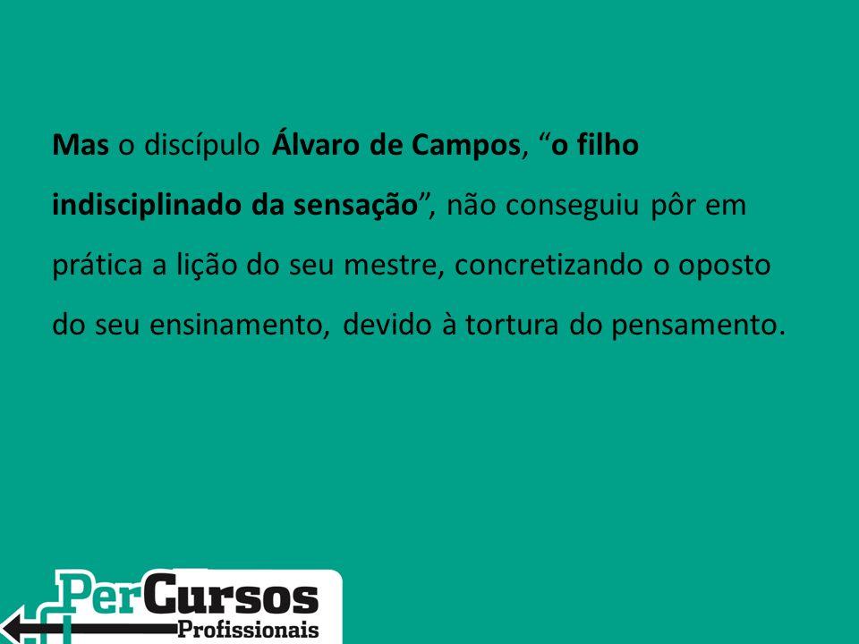 Mas o discípulo Álvaro de Campos, o filho indisciplinado da sensação, não conseguiu pôr em prática a lição do seu mestre, concretizando o oposto do se
