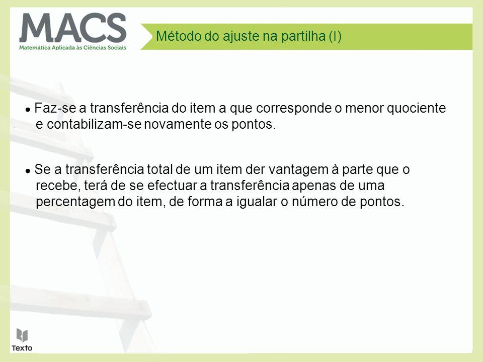 Método do ajuste na partilha (I) Faz-se a transferência do item a que corresponde o menor quociente e contabilizam-se novamente os pontos. Se a transf