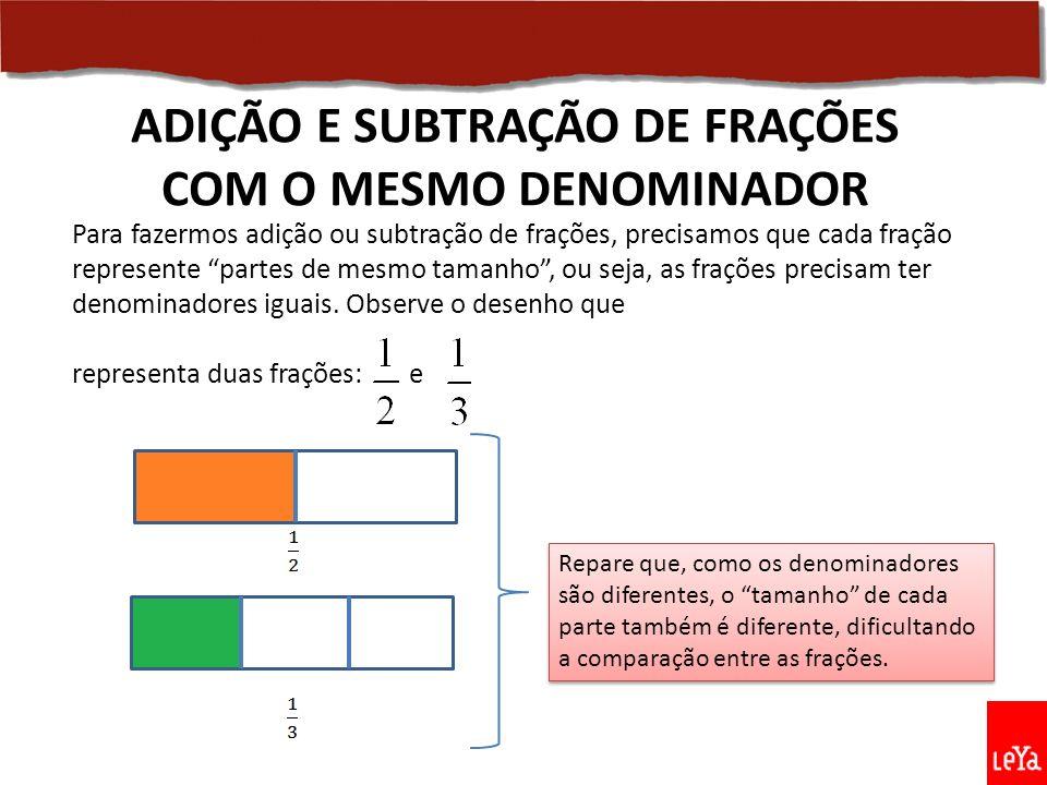 ADIÇÃO E SUBTRAÇÃO DE FRAÇÕES COM O MESMO DENOMINADOR Repare que, como os denominadores são diferentes, o tamanho de cada parte também é diferente, dificultando a comparação entre as frações.