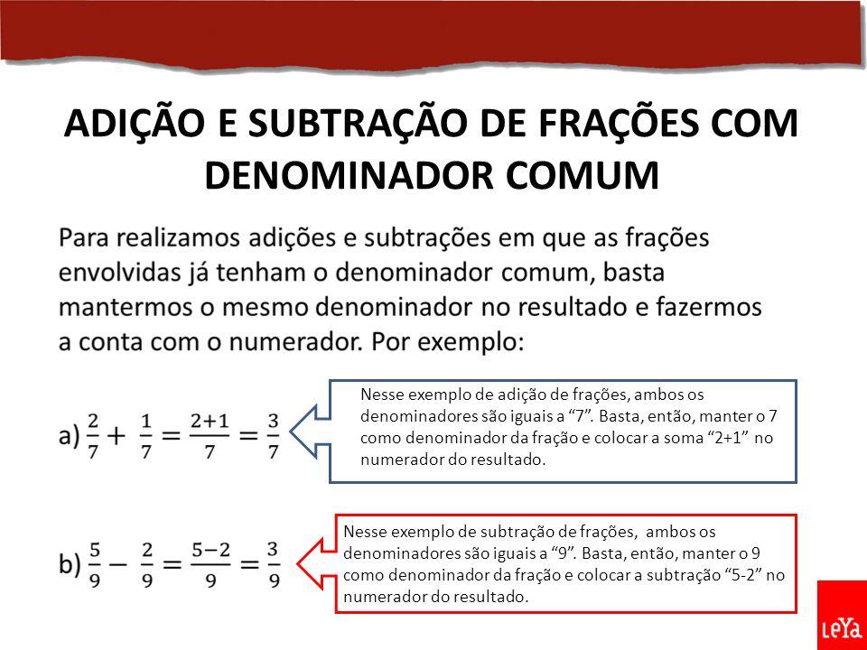 ADIÇÃO E SUBTRAÇÃO DE FRAÇÕES COM DENOMINADOR COMUM Nesse exemplo de adição de frações, ambos os denominadores são iguais a 7.