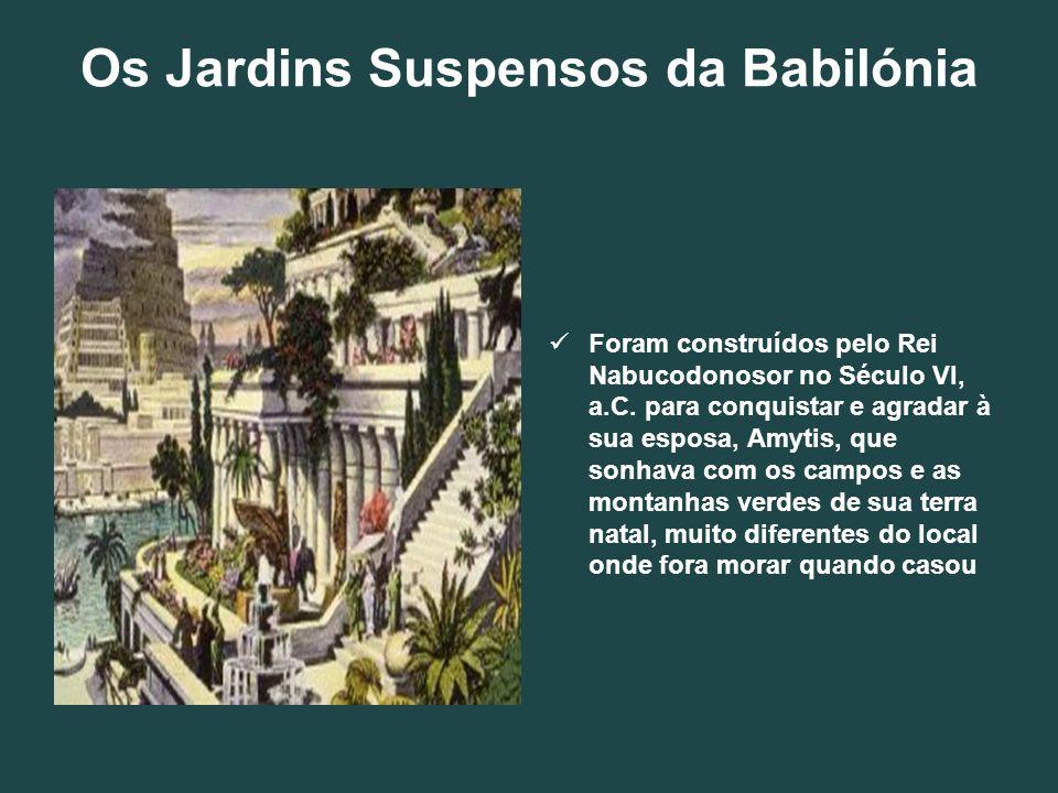 Os Jardins Suspensos da Babilónia Foram construídos pelo Rei Nabucodonosor no Século VI, a.C. para conquistar e agradar à sua esposa, Amytis, que sonh