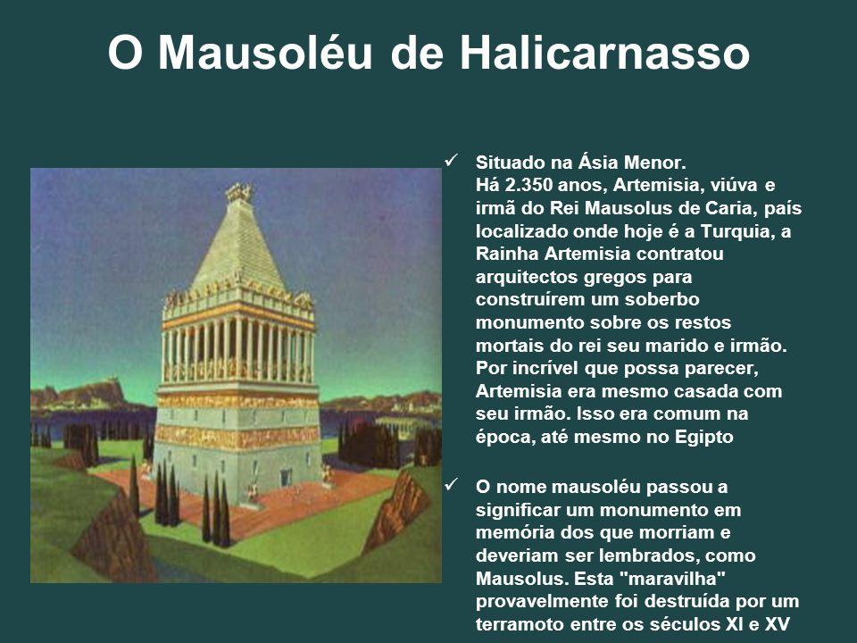 O Mausoléu de Halicarnasso Situado na Ásia Menor. Há 2.350 anos, Artemisia, viúva e irmã do Rei Mausolus de Caria, país localizado onde hoje é a Turqu