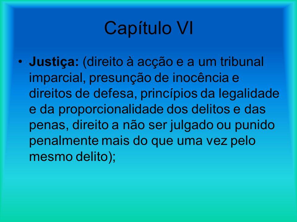 Capítulo VI Justiça: (direito à acção e a um tribunal imparcial, presunção de inocência e direitos de defesa, princípios da legalidade e da proporcionalidade dos delitos e das penas, direito a não ser julgado ou punido penalmente mais do que uma vez pelo mesmo delito);