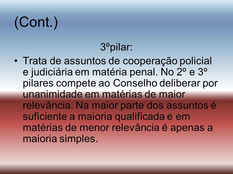 (Cont.) 3ºpilar: Trata de assuntos de cooperação policial e judiciária em matéria penal. No 2º e 3º pilares compete ao Conselho deliberar por unanimid