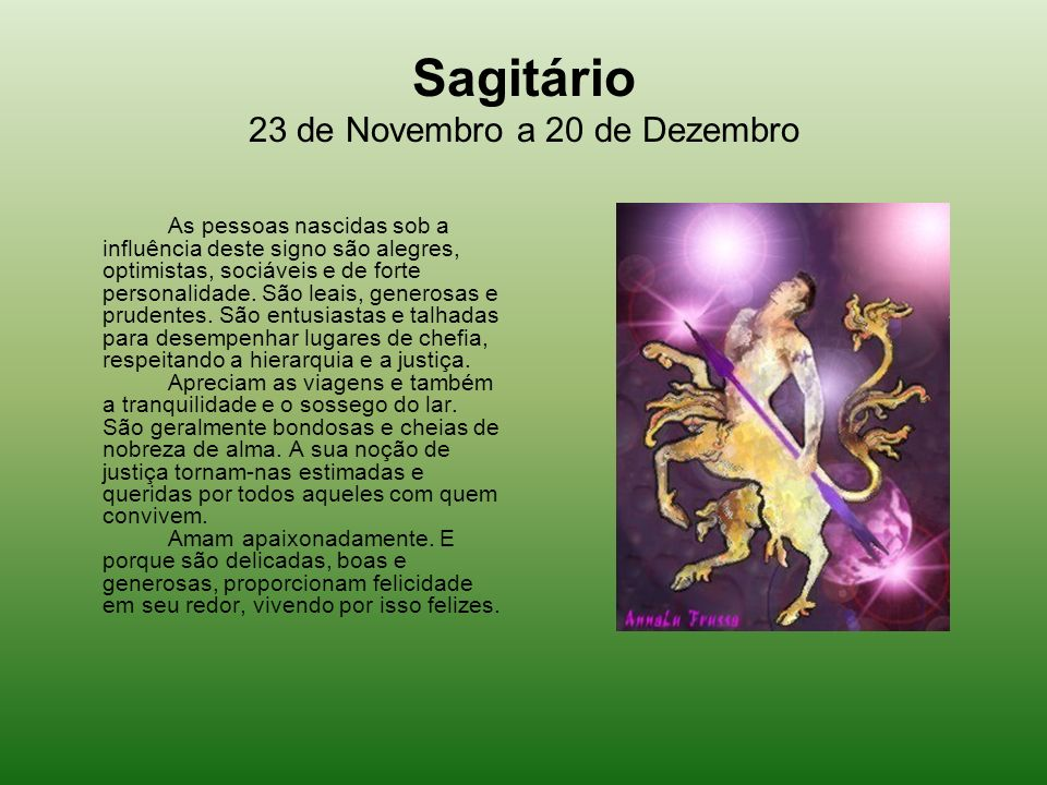 Sagitário 23 de Novembro a 20 de Dezembro As pessoas nascidas sob a influência deste signo são alegres, optimistas, sociáveis e de forte personalidade