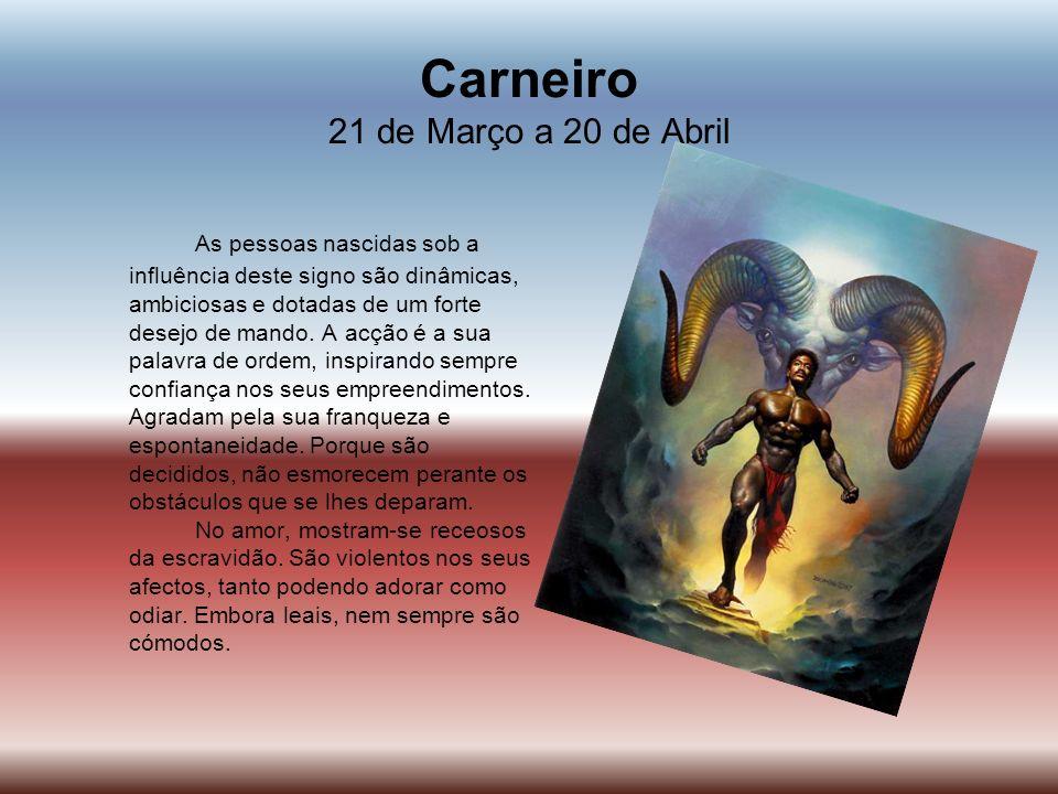 Carneiro 21 de Março a 20 de Abril As pessoas nascidas sob a influência deste signo são dinâmicas, ambiciosas e dotadas de um forte desejo de mando. A