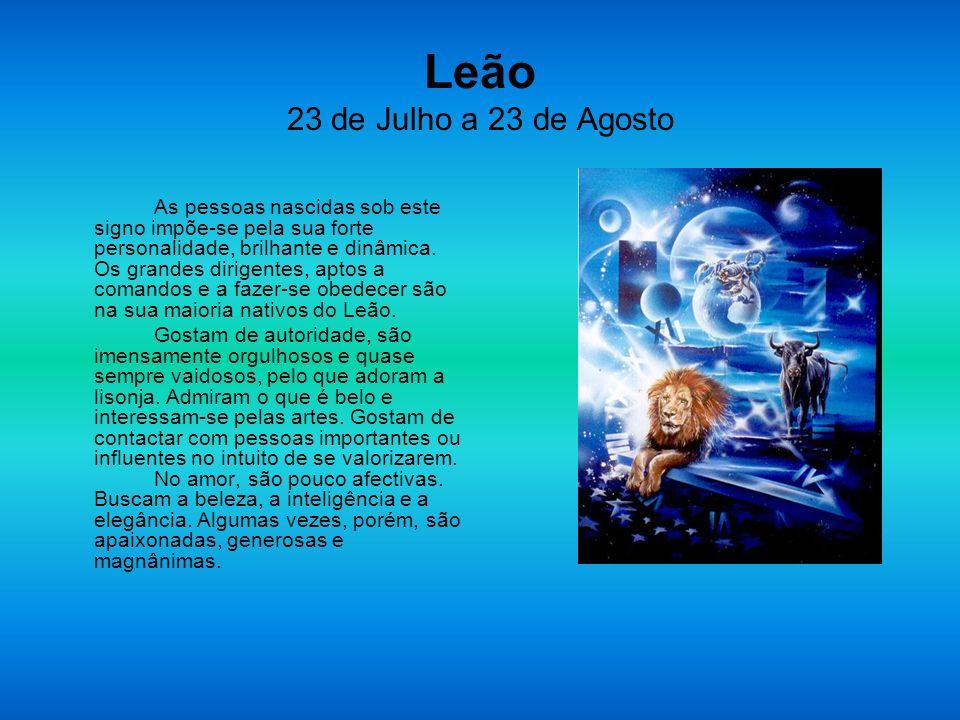 Leão 23 de Julho a 23 de Agosto As pessoas nascidas sob este signo impõe-se pela sua forte personalidade, brilhante e dinâmica. Os grandes dirigentes,