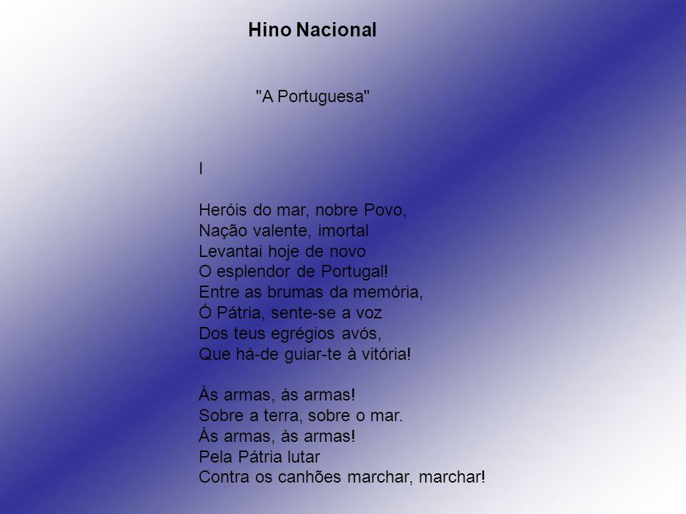 I Heróis do mar, nobre Povo, Nação valente, imortal Levantai hoje de novo O esplendor de Portugal! Entre as brumas da memória, Ó Pátria, sente-se a vo