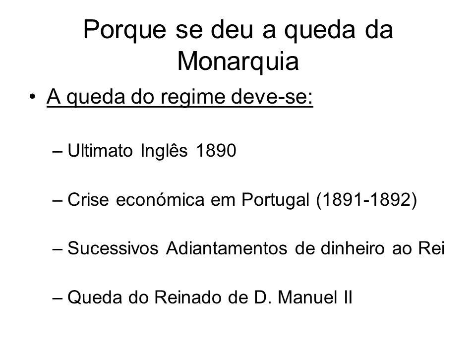 Porque se deu a queda da Monarquia A queda do regime deve-se: –Ultimato Inglês 1890 –Crise económica em Portugal (1891-1892) –Sucessivos Adiantamentos