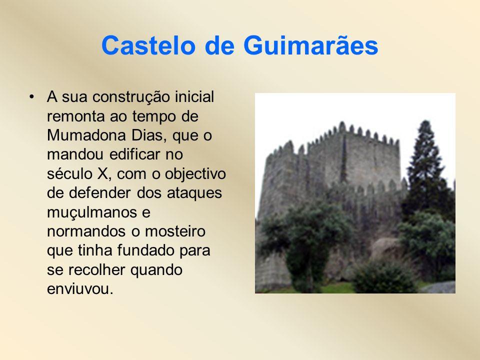 Castelo de Guimarães A sua construção inicial remonta ao tempo de Mumadona Dias, que o mandou edificar no século X, com o objectivo de defender dos at