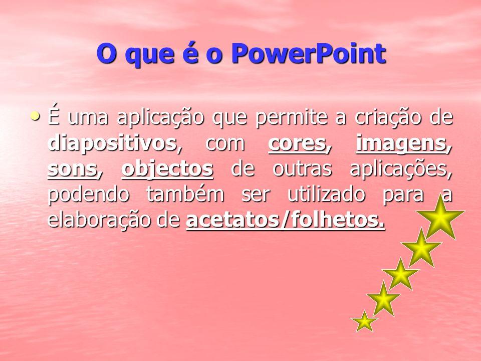 O que é o PowerPoint É uma aplicação que permite a criação de diapositivos, com cores, imagens, sons, objectos de outras aplicações, podendo também se