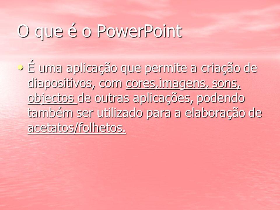 O que é o PowerPoint É uma aplicação que permite a criação de diapositivos, com cores,imagens, sons, objectos de outras aplicações, podendo também ser