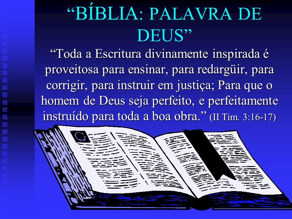 BÍBLIA : PALAVRA DE DEUS Toda a Escritura divinamente inspirada é proveitosa para ensinar, para redargüir, para corrigir, para instruir em justiça; Pa