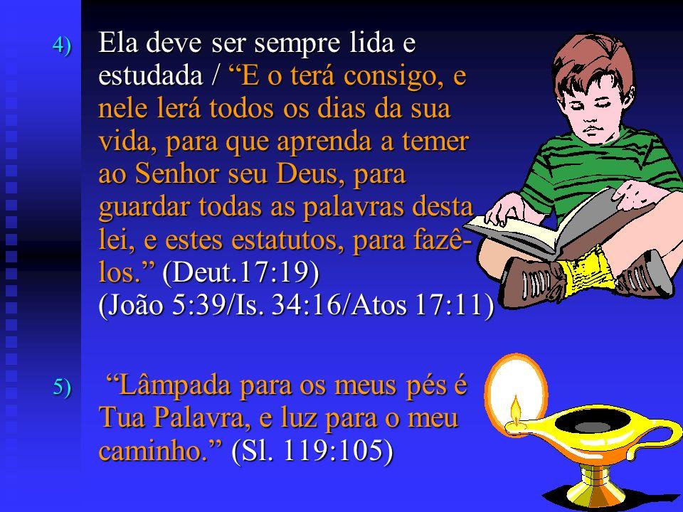 4) Ela deve ser sempre lida e estudada / E o terá consigo, e nele lerá todos os dias da sua vida, para que aprenda a temer ao Senhor seu Deus, para gu