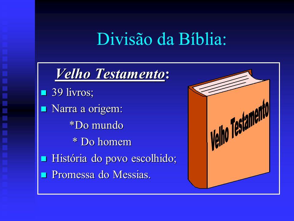 Divisão da Bíblia: Velho Testamento: Velho Testamento: 39 livros; 39 livros; Narra a origem: Narra a origem: *Do mundo *Do mundo * Do homem * Do homem