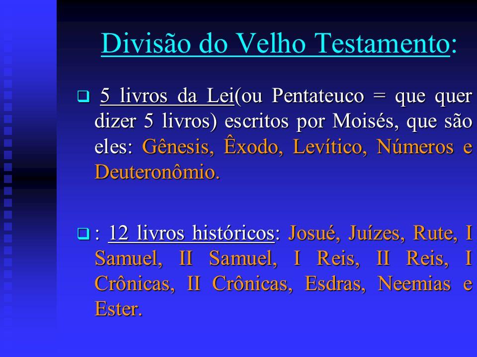 Divisão do Velho Testamento: 5 livros da Lei(ou Pentateuco = que quer dizer 5 livros) escritos por Moisés, que são eles: Gênesis, Êxodo, Levítico, Núm