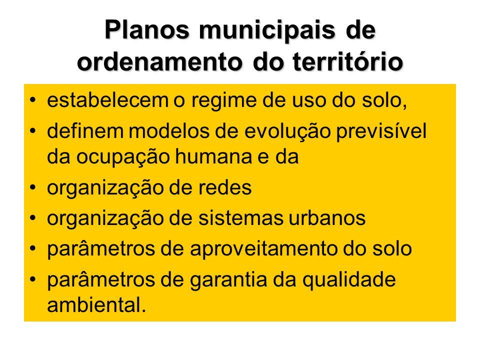 Planos municipais de ordenamento do território estabelecem o regime de uso do solo, definem modelos de evolução previsível da ocupação humana e da organização de redes organização de sistemas urbanos parâmetros de aproveitamento do solo parâmetros de garantia da qualidade ambiental.