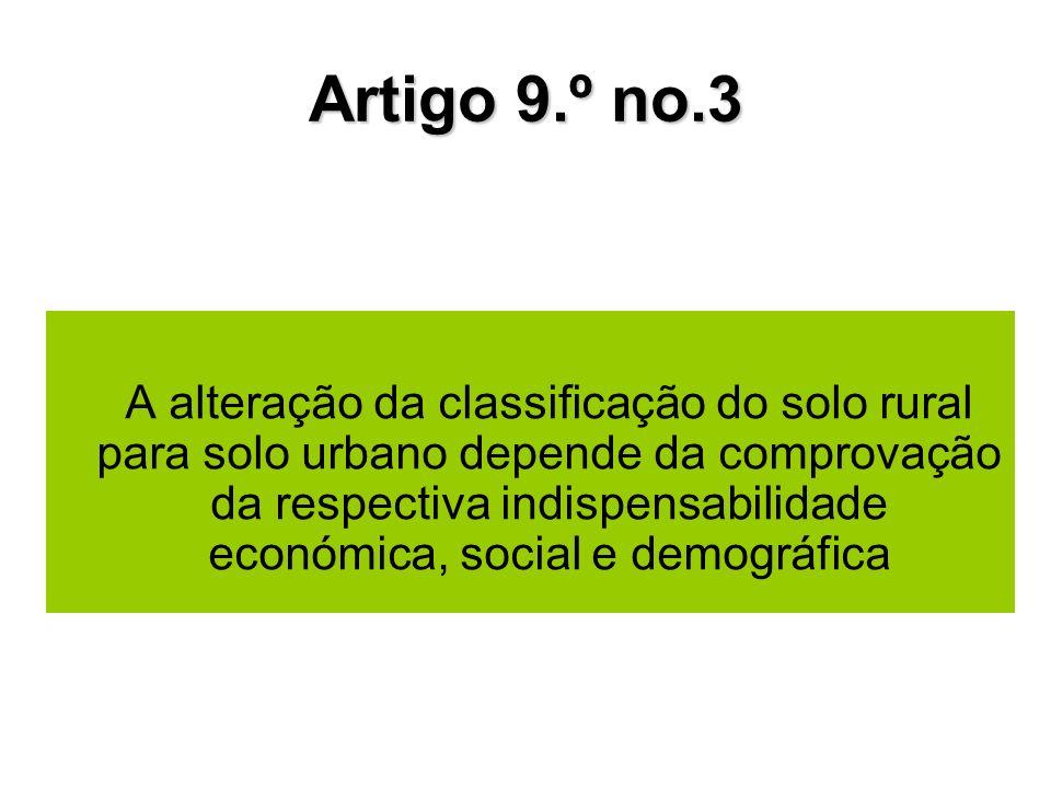 Artigo 9.º no.3 A alteração da classificação do solo rural para solo urbano depende da comprovação da respectiva indispensabilidade económica, social e demográfica