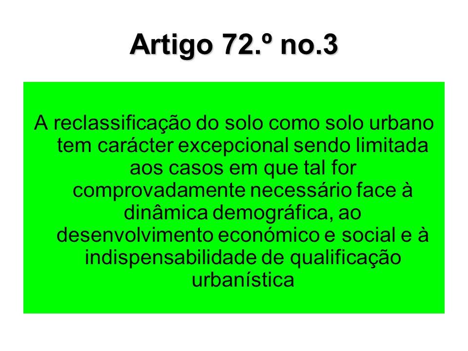 Artigo 72.º no.3 A reclassificação do solo como solo urbano tem carácter excepcional sendo limitada aos casos em que tal for comprovadamente necessário face à dinâmica demográfica, ao desenvolvimento económico e social e à indispensabilidade de qualificação urbanística