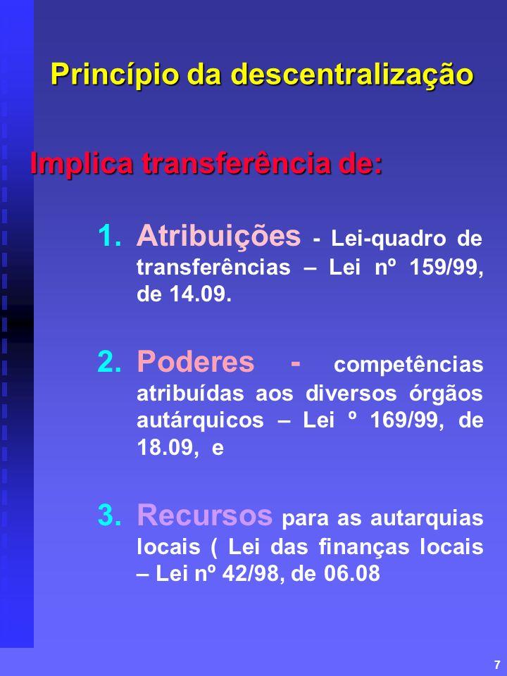 7 Princípio da descentralização Implica transferência de: 1. 1.Atribuições - Lei-quadro de transferências – Lei nº 159/99, de 14.09. 2. 2.Poderes - co