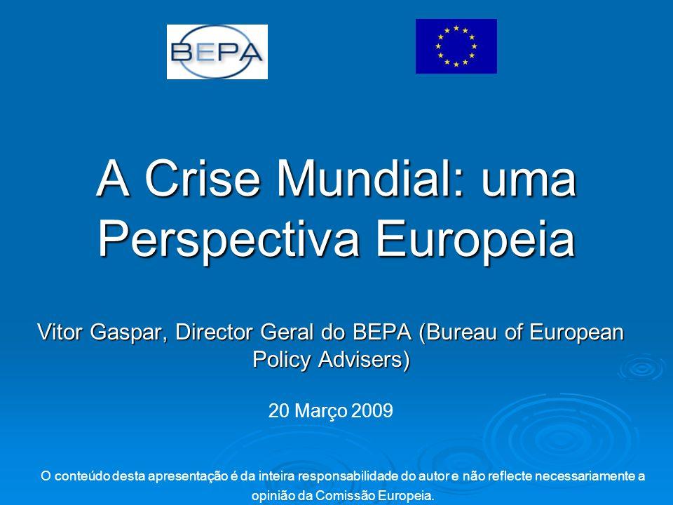 A Crise Mundial: uma Perspectiva Europeia Vitor Gaspar, Director Geral do BEPA (Bureau of European Policy Advisers) O conteúdo desta apresentação é da inteira responsabilidade do autor e não reflecte necessariamente a opinião da Comissão Europeia.