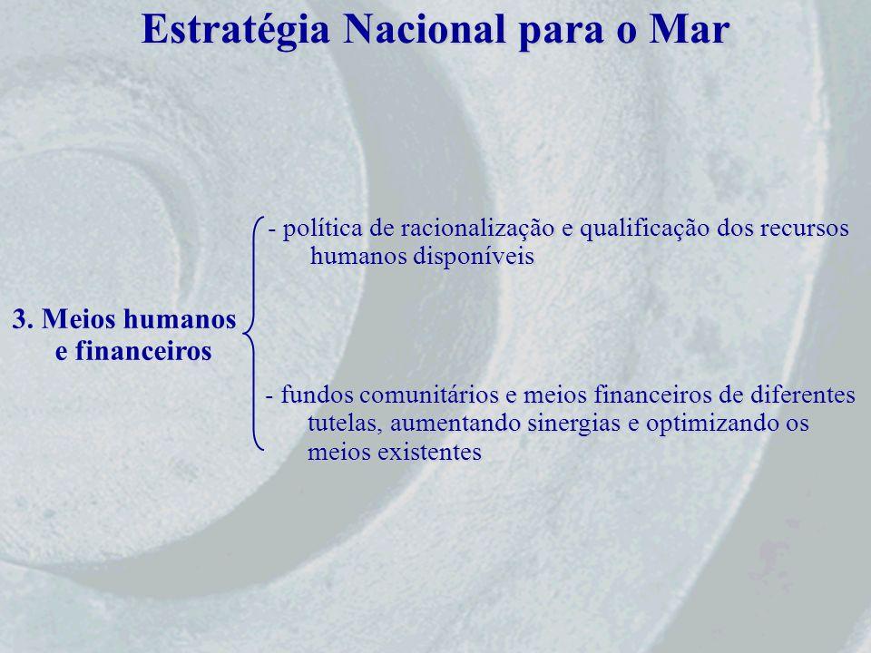 Estratégia Nacional para o Mar 3. Meios humanos e financeiros - política de racionalização e qualificação dos recursos humanos disponíveis - fundos co