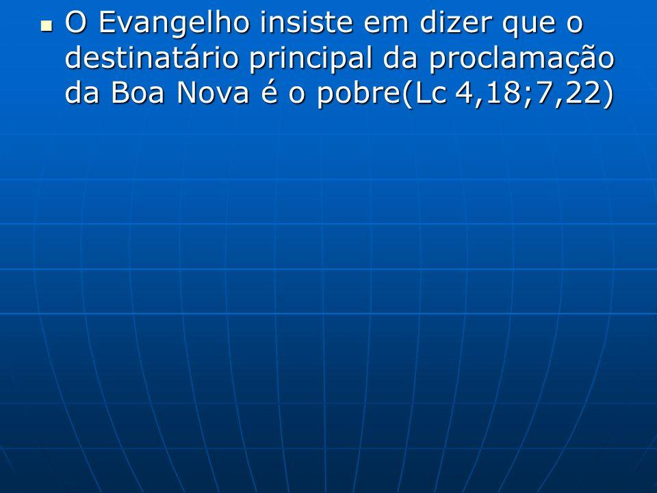 O Evangelho insiste em dizer que o destinatário principal da proclamação da Boa Nova é o pobre(Lc 4,18;7,22) O Evangelho insiste em dizer que o destinatário principal da proclamação da Boa Nova é o pobre(Lc 4,18;7,22)